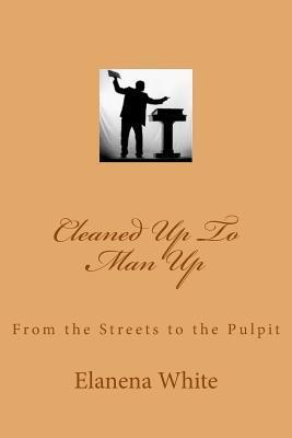 Cleaned Up to Man Up: From the Streets to the Pulpit  by  Mrs Elanena White