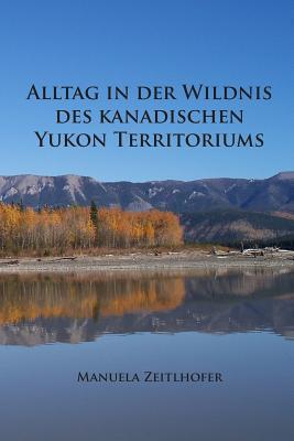 Alltag in Der Wildnis Des Kanadischen Yukon Territoriums: Im Laufe Eines Jahres Manuela Zeitlhofer