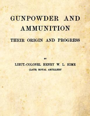 Gunpowder and Ammunition - Their Origin and Progress  by  Henry W L Hime