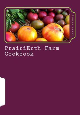Prairierth Farm Cookbook  by  Katie M Bishop