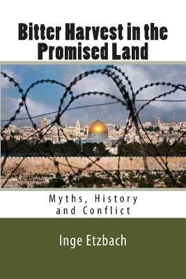 Bitter Harvest in the Promised Land: Myths, History and Conflict  by  Inge Etzbach