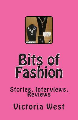 Bits of Fashion: Stories, Interviews, Reviews Victoria West