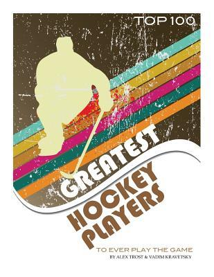 Greatest Hockey Players to Ever Play the Game Top 100  by  Alex Trost
