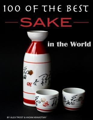 100 of the Best Sake in the World  by  Alex Trost