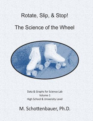 Rotate, Slip, & Stop! the Science of the Wheel: Data and Graphs for Science Lab: Volume 1 M. Schottenbauer
