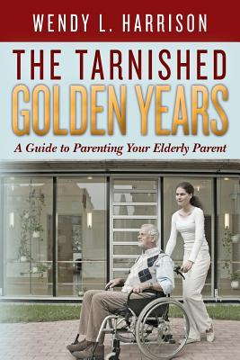 The Tarnished Golden Years: A Guide to Parenting Your Elderly Parent  by  Wendy L Harrison