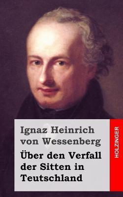 Uber Den Verfall Der Sitten in Teutschland  by  Ignaz Heinrich von Wessenberg