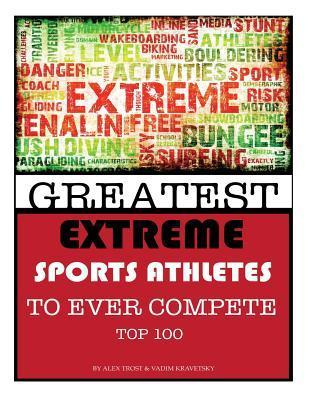 Greatest Extreme Sports Athletes to Ever Compete: Top 100  by  Alex Trost