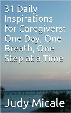 31 Daily Inspirations for Caregivers: One Day, One Breath, One Step at a Time  by  Judy Micale