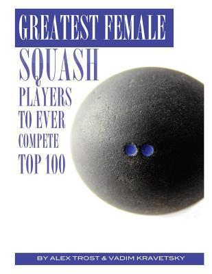 Greatest Female Squash Players to Ever Compete: Top 100  by  Alex Trost