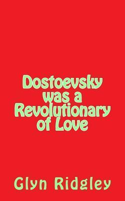 Dostoevsky Was a Revolutionary of Love Glyn Ridgley