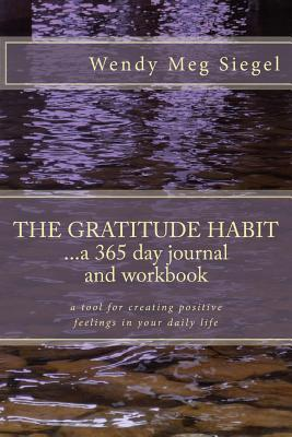 The Gratitude Habit: A 365 Day Journal and Workbook: A tool for creating positive feelings in your daily life  by  Wendy Meg Siegel