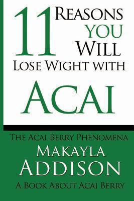 11 Reasons You Will Lose Weight with Acai the Acai Berry Phenomena: A Book about Acai Berry  by  Makayla Addison