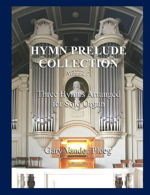 Hymn Prelude Collection Vol. 2: Three Hymns Arranged for Solo Organ  by  Gary Vander Ploeg