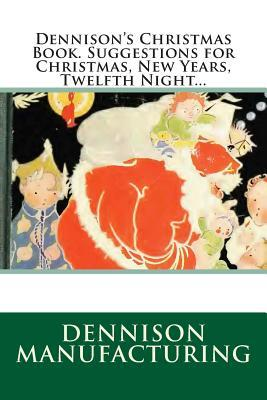 Dennisons Christmas Book. Suggestions for Christmas, New Years, Twelfth Night...  by  Dennison Manufacturing Co.
