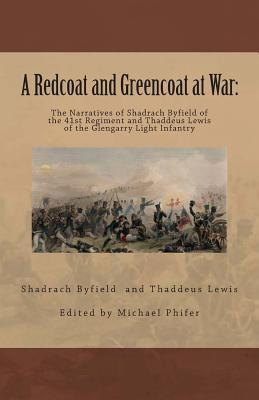 A Redcoat and Greencoat at War: : The Narratives of Shadrach Byfield of the 41st Regiment and Thaddeus Lewis of the Glengarry Light Infantry  by  Shadfield Byfield