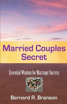 Married Couples Secret: Essential Wisdom for Marriage Success Bernard R. Branson