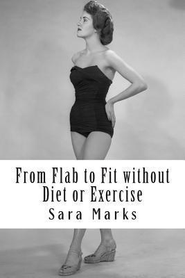 From Flab to Fit Without Diet or Exercise: What Do You Have to Lose? Sara Marks