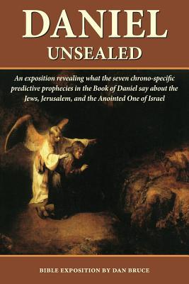 Daniel Unsealed: An Exposition Revealing What the Seven Chrono-Specific Predictive Prophecies in Daniel Say about History Dan Bruce