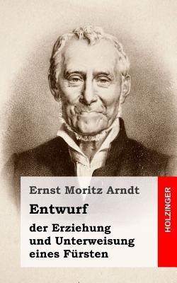 Entwurf Der Erziehung Und Unterweisung Eines Fursten  by  Ernst Moritz Arndt