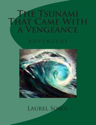 The Tsunami That Came with a Vengeance Laurel Marie Sobol