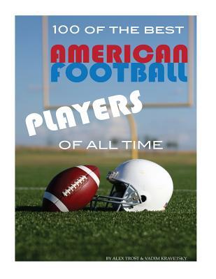 100 of the Best American Football Players of All Time  by  Alex Trost