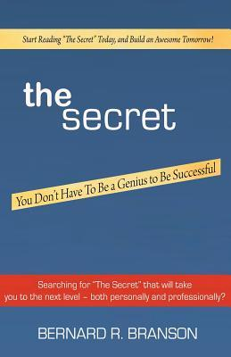 The Secret: You Dont Have to Be a Genius to Be Successful Bernard R. Branson