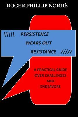 Persistence Wears Out Resistance: A Practical Guide Over Challenges and Endeavors MR Roger Phillip Norde