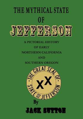 The Mythical State of Jefferson: A Pictorial History of Early Northern California and Southern Oregon Jack Sutton