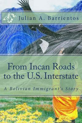 From Incan Roads to the U.S. Interstate: A Bolivian Immigrants Story MR Julian a Barrientos