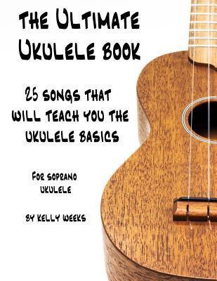 The Ultimate Ukulele Book: 25 Songs That Will Teach You the Ukulele Basics  by  Kelly Gordon Weeks