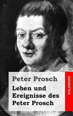 Leben Und Ereignisse Des Peter Prosch  by  Peter Prosch