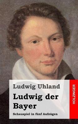 Ludwig Der Bayer: Schauspiel in Funf Aufzugen Ludwig Uhland