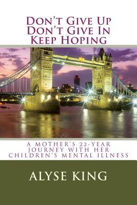 Dont Give Up, Dont Give In, Keep Hoping: A Mothers 22-Year Journey with Her Childrens Mental Illness  by  Zondervan Publishing