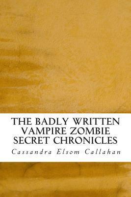 The Badly Written Vampire Zombie Secret Chronicles  by  Cassandra Elsom Callahan