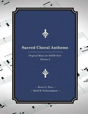 Sacred Choral Anthems: Original Music for Satb Choir Kevin G. Pace