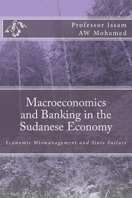 Macroeconomics and Banking in the Sudanese Economy: Economic Mismanagement and State Failure Issam A.W. Mohamed