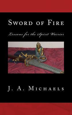 Sword of Fire: Lessons for the Spirit Warrior (Spirit Warrior Series) J.A. Michaels