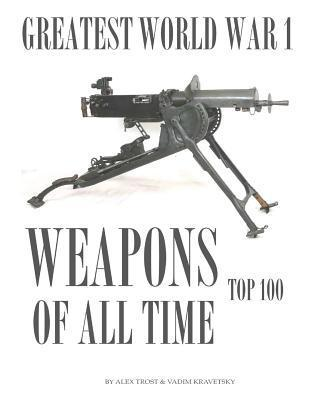 Greatest World War I Weapons of All Time Alex Trost