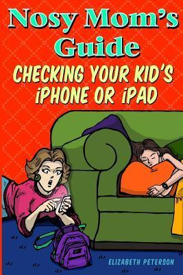 Nosy Moms Guide Checking Your Kids iPhone, iPad, and iPod: How to View and Recover Data on Your Kids? Apple Devices Without Them Knowing It  by  Elizabeth Peterson