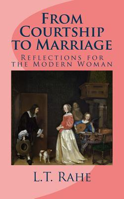 From Courtship to Marriage: Reflections for the Modern Woman L T Rahe