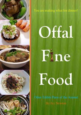 Offal Fine Food: You Are Making What for Dinner?: Other Edible Parts of the Animal Ivy Newton