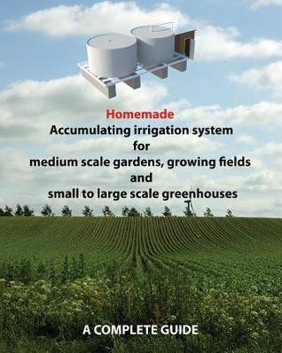 Homemade Accumulating Irrigation System for Medium Scale Gardens, Growing Fields and Small to Large Scale Greenhouses: Complete Guide  by  Dino Rondic
