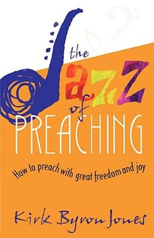 The Jazz of Preaching: How to Preach with Great Freedom and Joy  by  Kirk Byron Jones