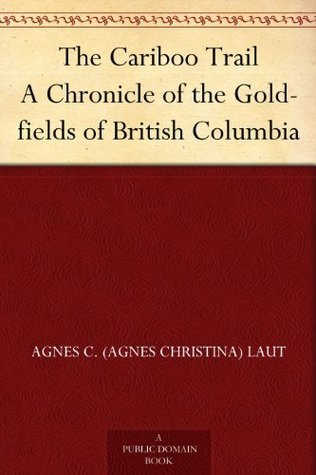 The Cariboo Trail A Chronicle of the Gold-fields of British Columbia Agnes C. Laut