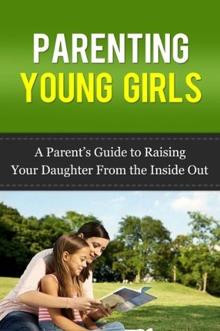 Parenting Young Girls: A Parents How-To Guide On Raising Your Daughter From the Inside Out Elizabeth Roxas