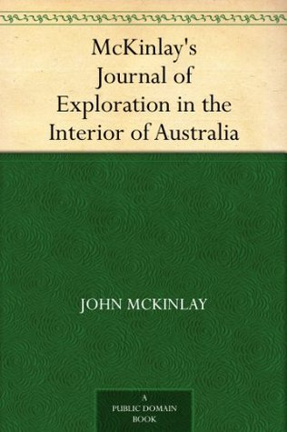 McKinlays Journal of Exploration in the Interior of Australia  by  John McKinlay