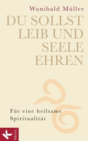 Du sollst Leib und Seele ehren: Für eine heilsame Spiritualität Wunibald Müller