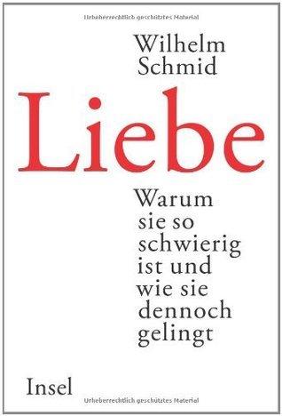 Liebe: Warum sie so schwierig ist und wie sie dennoch gelingt  by  Wilhelm Schmid