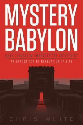 Mystery Babylon-When Jerusalem Embraces the Antichrist Chris     White